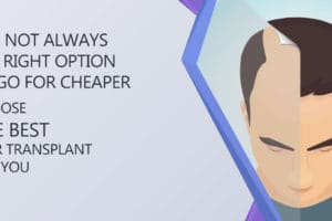 It is not always the right option to go for cheaper, choose the best hair transplant for you